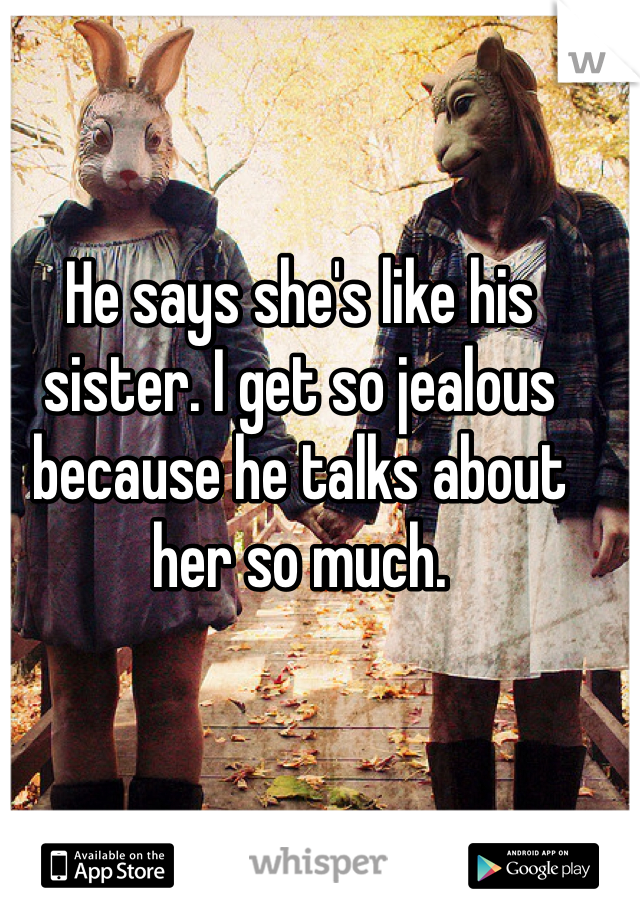 He says she's like his sister. I get so jealous because he talks about her so much.