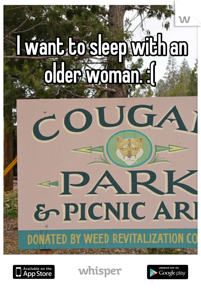 I want to sleep with an older woman. :(