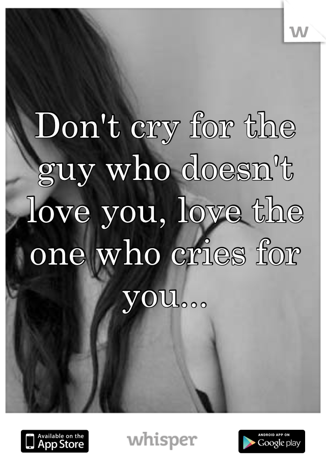 Don't cry for the guy who doesn't love you, love the one who cries for you...