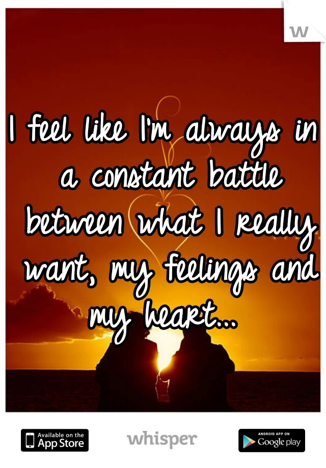 I feel like I'm always in a constant battle between what I really want, my feelings and my heart...