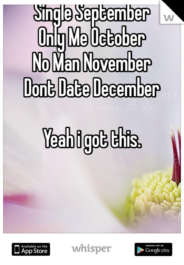 Single September Only Me October No Man November  Dont Date December  Yeah i got this.