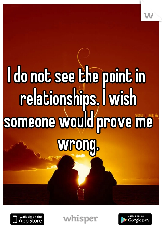 I do not see the point in relationships. I wish someone would prove me wrong.