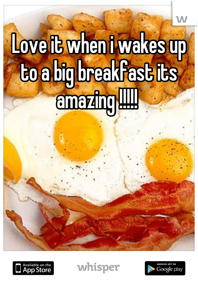 Love it when i wakes up to a big breakfast its amazing !!!!!