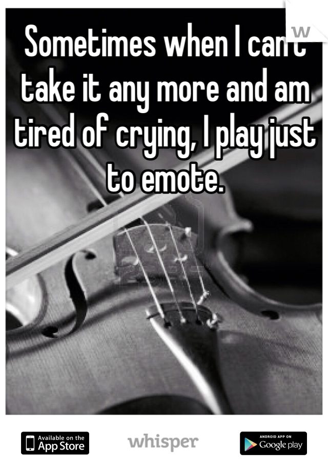 Sometimes when I can't take it any more and am tired of crying, I play just to emote.