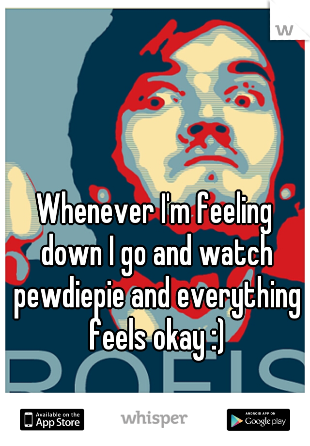 Whenever I'm feeling down I go and watch pewdiepie and everything feels okay :)