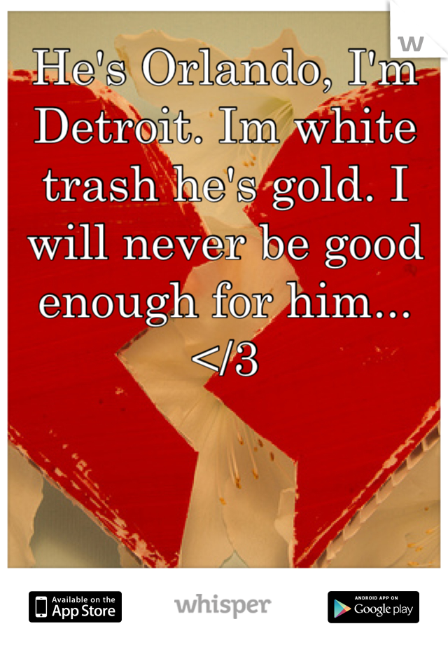 He's Orlando, I'm Detroit. Im white trash he's gold. I will never be good enough for him... </3