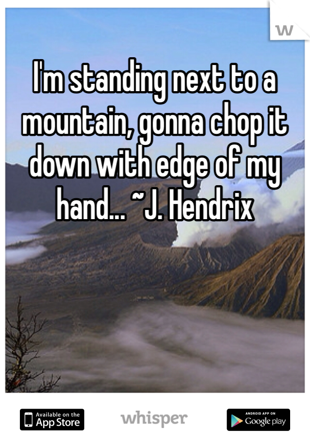 I'm standing next to a mountain, gonna chop it down with edge of my hand... ~J. Hendrix