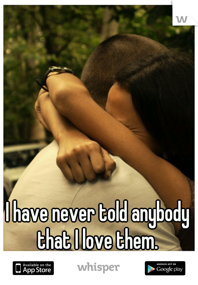I have never told anybody that I love them.  Not even my family.