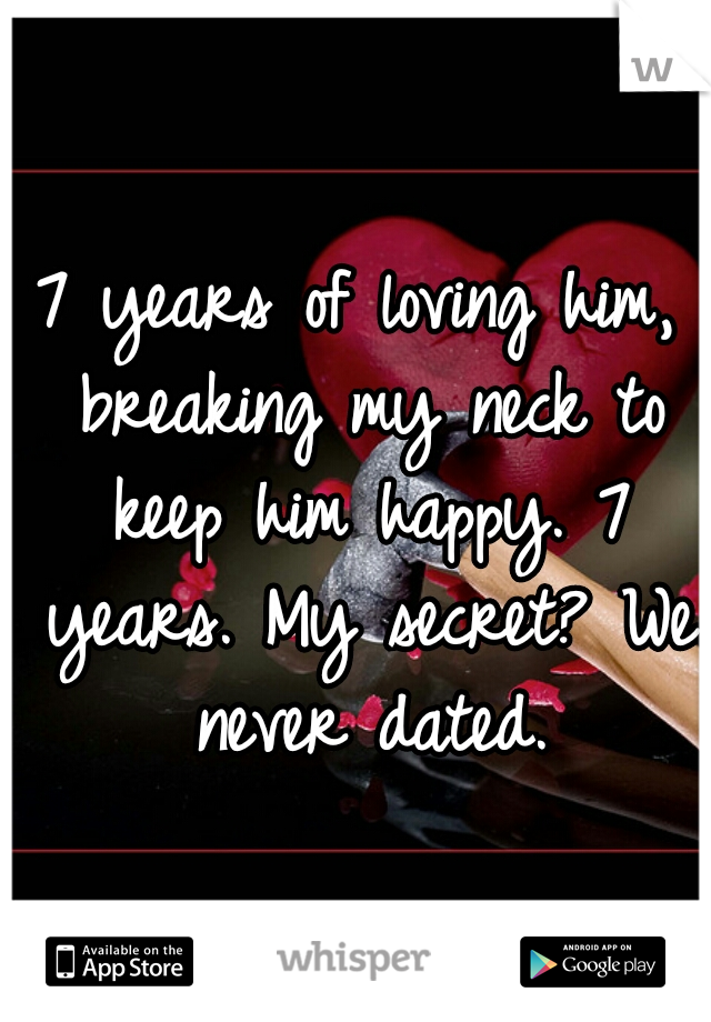 7 years of loving him, breaking my neck to keep him happy. 7 years. My secret? We never dated.