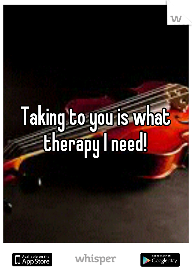 Taking to you is what therapy I need!