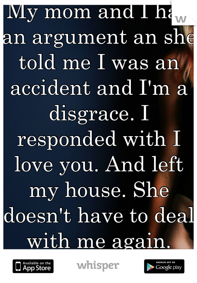 My mom and I had an argument an she told me I was an accident and I'm a disgrace. I responded with I love you. And left my house. She doesn't have to deal with me again.