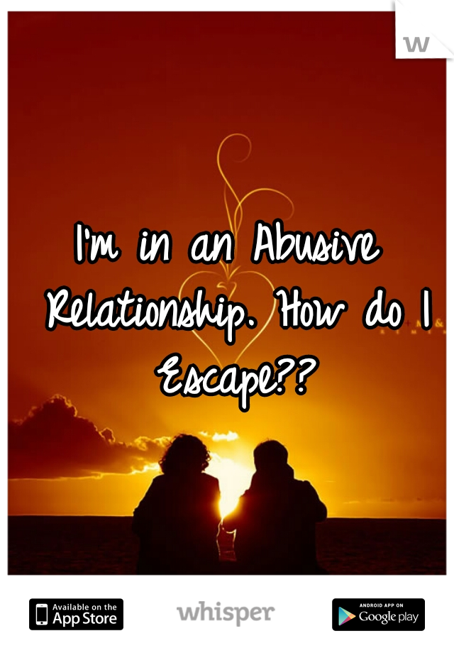 I'm in an Abusive Relationship. How do I Escape??