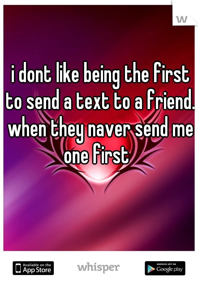i dont like being the first to send a text to a friend. when they naver send me one first