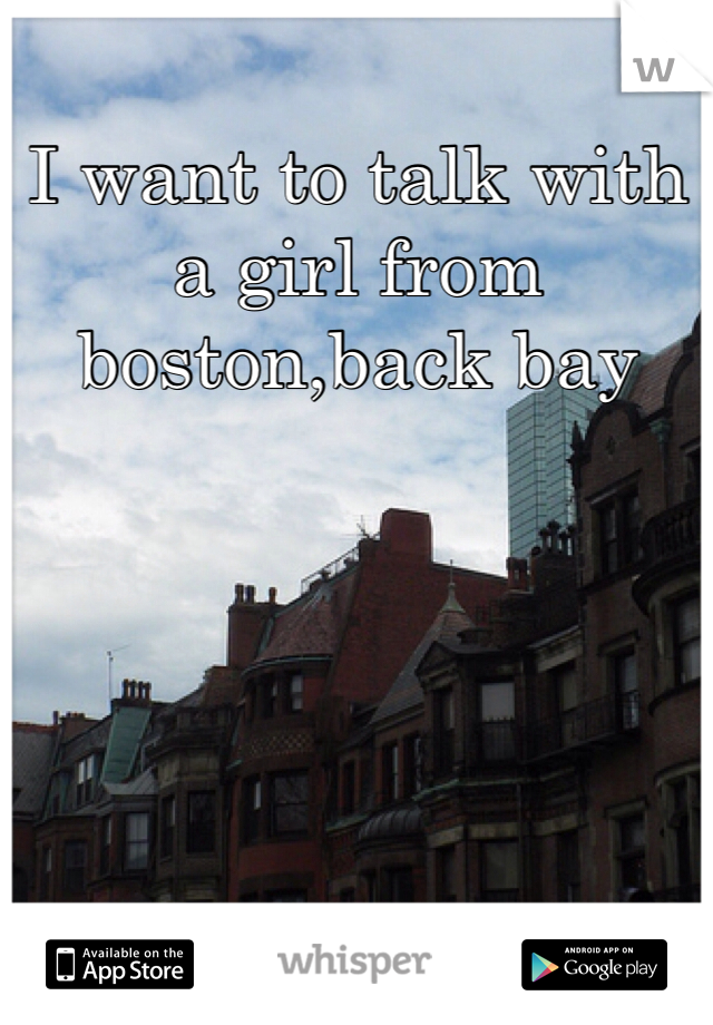 I want to talk with a girl from boston,back bay