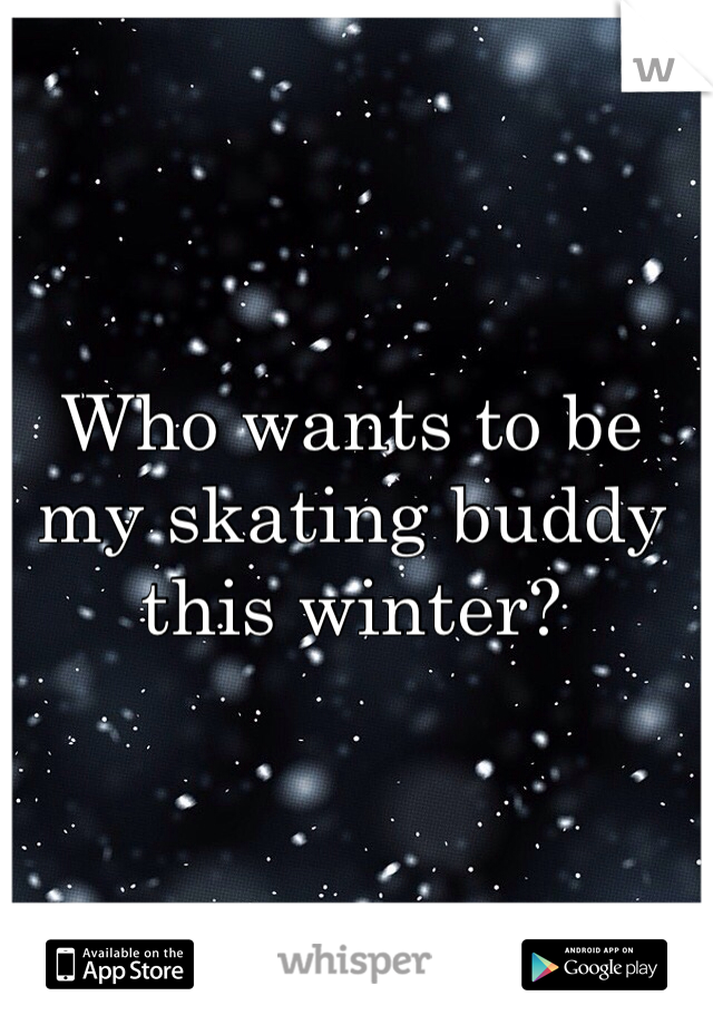 Who wants to be my skating buddy this winter?