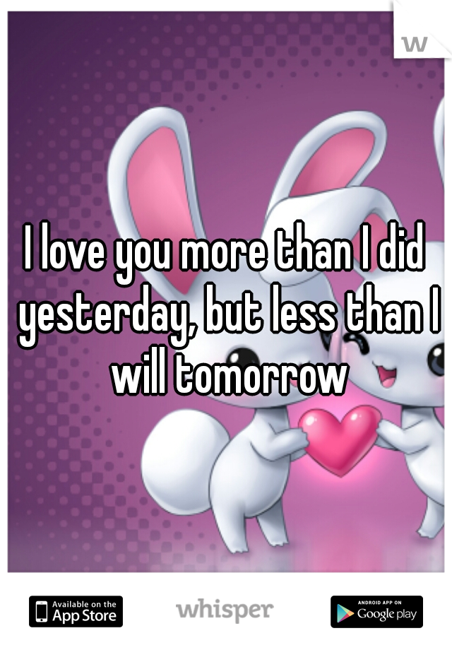 I love you more than I did yesterday, but less than I will tomorrow