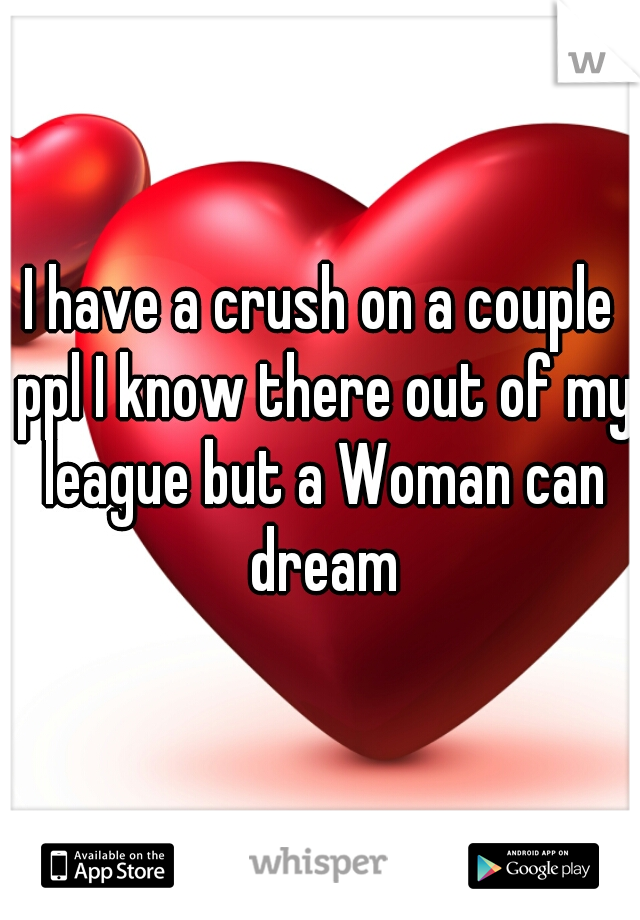 I have a crush on a couple ppl I know there out of my league but a Woman can dream