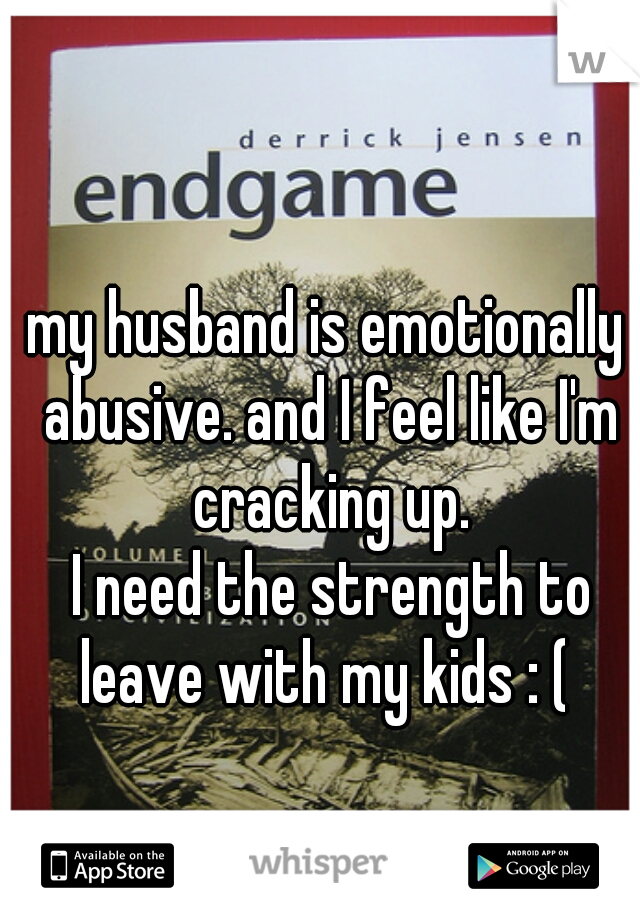 my husband is emotionally abusive. and I feel like I'm cracking up.  I need the strength to leave with my kids : (