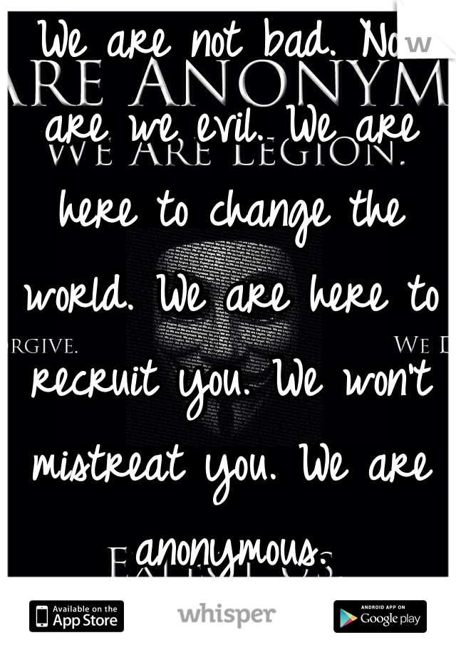 We are not bad. Nor are we evil. We are here to change the world. We are here to recruit you. We won't mistreat you. We are anonymous.