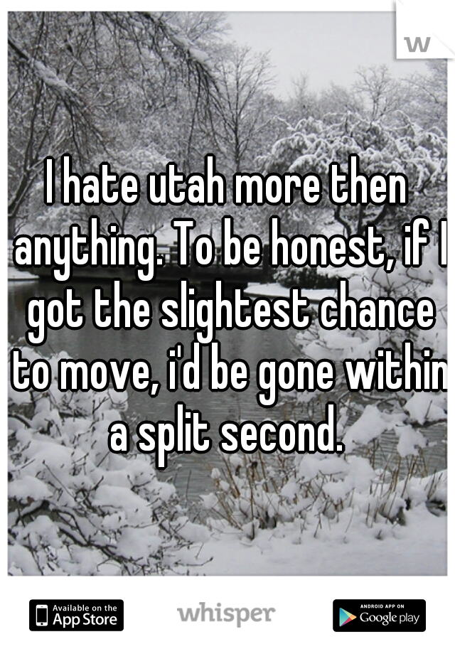 I hate utah more then anything. To be honest, if I got the slightest chance to move, i'd be gone within a split second.