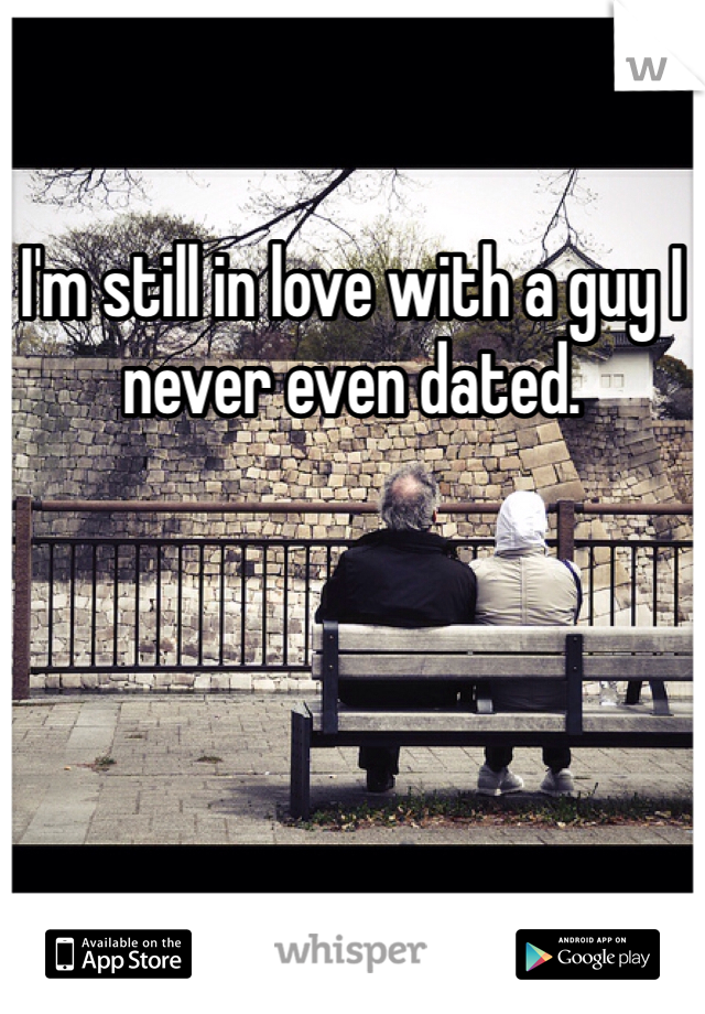 I'm still in love with a guy I never even dated.