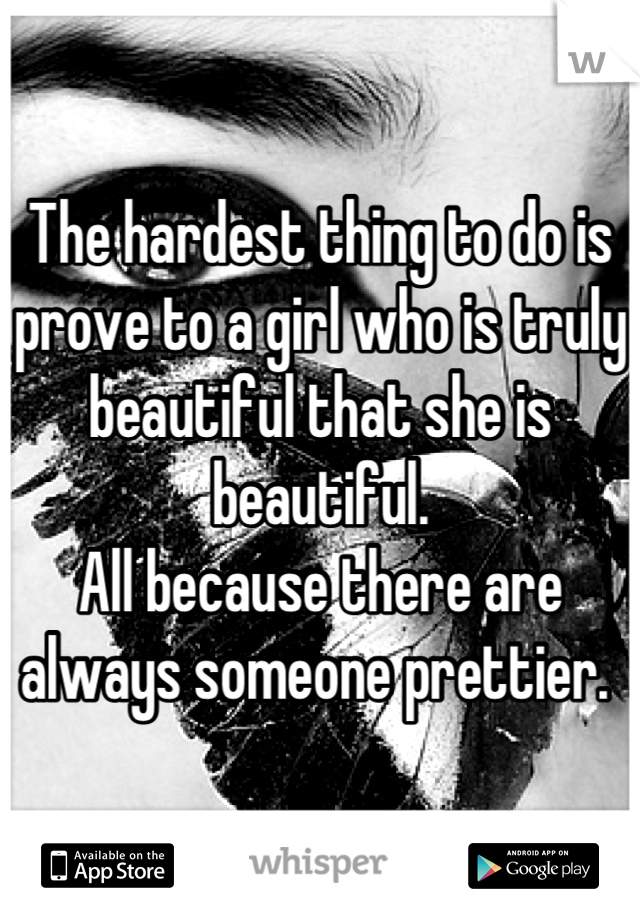 The hardest thing to do is prove to a girl who is truly  beautiful that she is beautiful.  All because there are always someone prettier.
