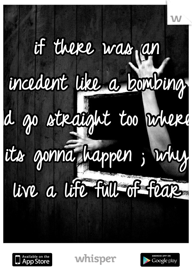 if there was an incedent like a bombing Id go straight too where its gonna happen ; why live a life full of fear