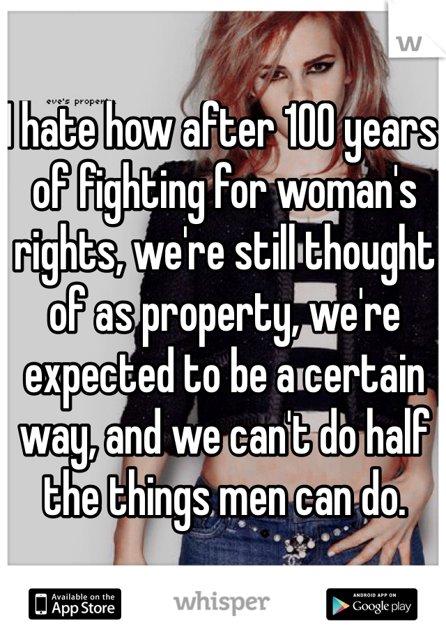 I hate how after 100 years of fighting for woman's rights, we're still thought of as property, we're expected to be a certain way, and we can't do half the things men can do.