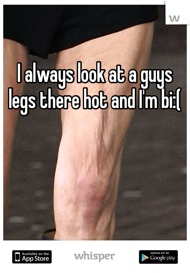 I always look at a guys legs there hot and I'm bi:(