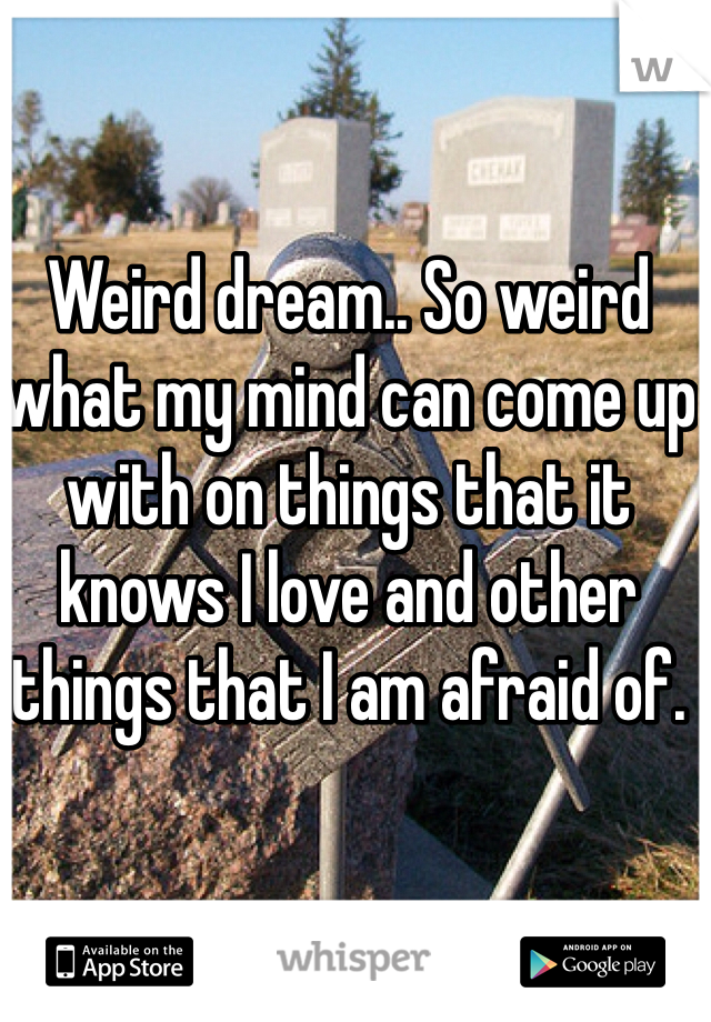 Weird dream.. So weird what my mind can come up with on things that it knows I love and other things that I am afraid of.