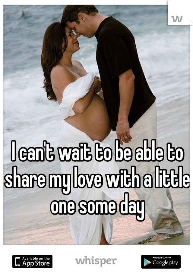 I can't wait to be able to share my love with a little one some day