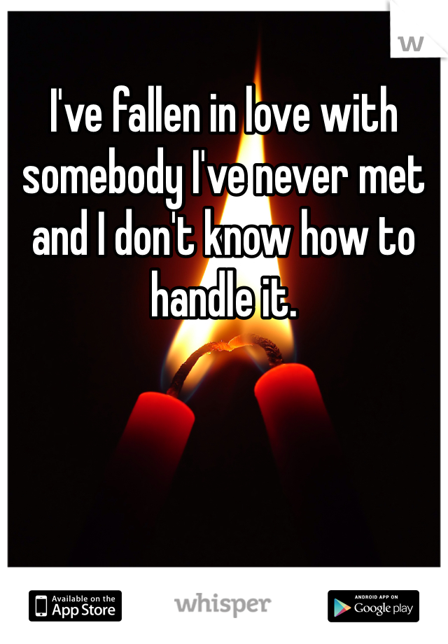 I've fallen in love with somebody I've never met and I don't know how to handle it.