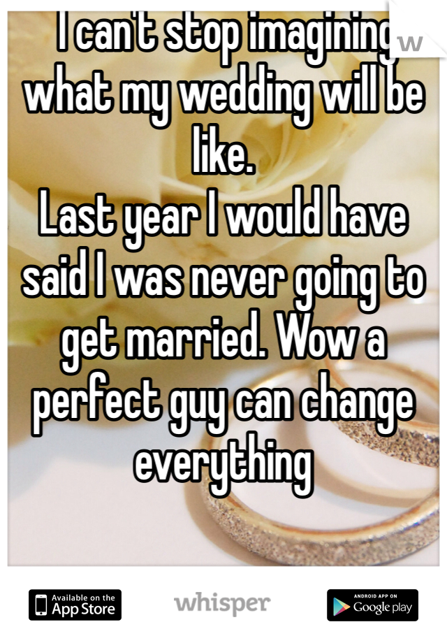 I can't stop imagining what my wedding will be like.  Last year I would have said I was never going to get married. Wow a perfect guy can change everything