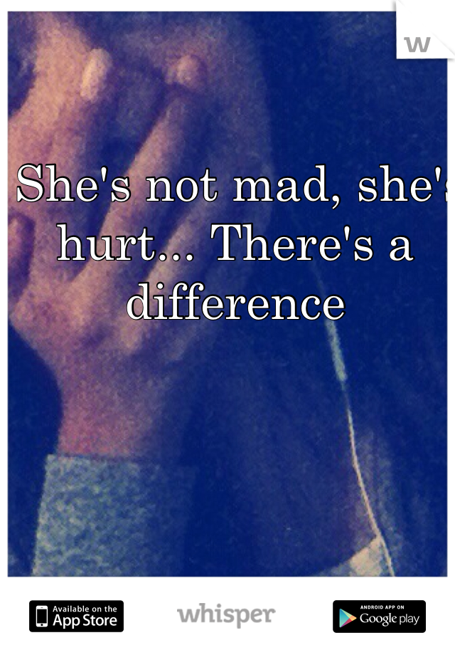 She's not mad, she's hurt... There's a difference