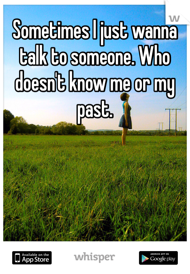 Sometimes I just wanna talk to someone. Who doesn't know me or my past.