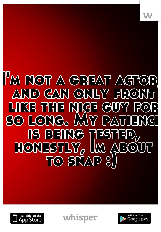 I'm not a great actor, and can only front like the nice guy for so long. My patience is being tested, honestly, Im about to snap :)