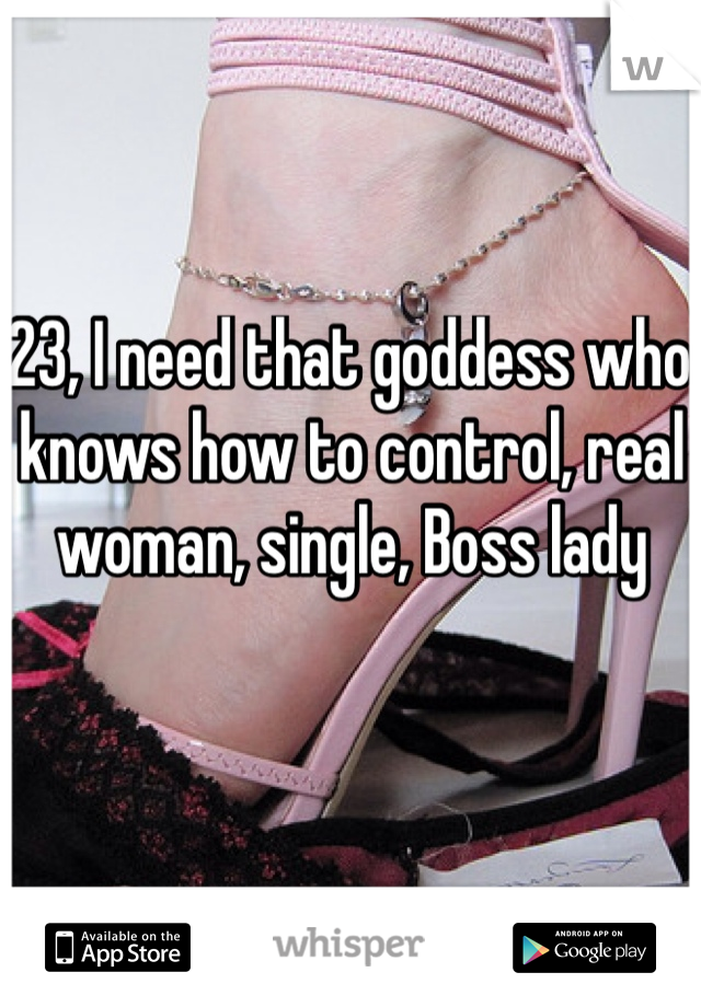 23, I need that goddess who knows how to control, real woman, single, Boss lady