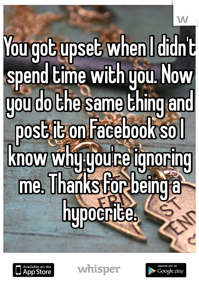 You got upset when I didn't spend time with you. Now you do the same thing and post it on Facebook so I know why you're ignoring me. Thanks for being a hypocrite.