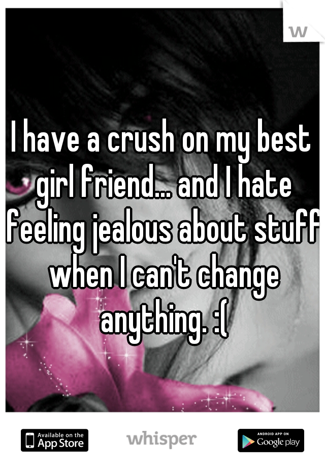 I have a crush on my best girl friend... and I hate feeling jealous about stuff when I can't change anything. :(