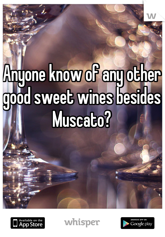 Anyone know of any other good sweet wines besides Muscato?