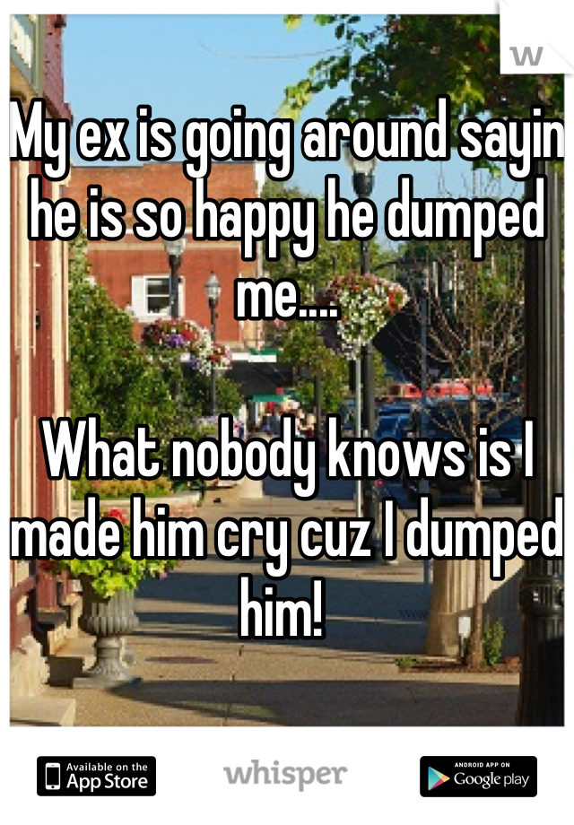 My ex is going around sayin he is so happy he dumped me....  What nobody knows is I made him cry cuz I dumped him!