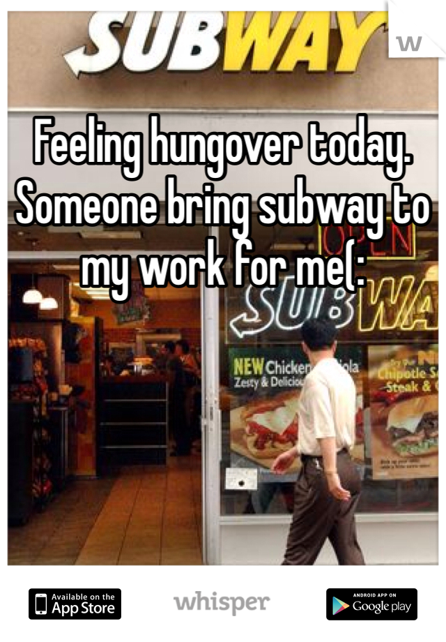 Feeling hungover today. Someone bring subway to my work for me(: