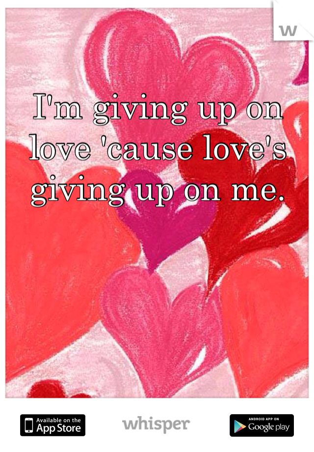 I'm giving up on love 'cause love's giving up on me.