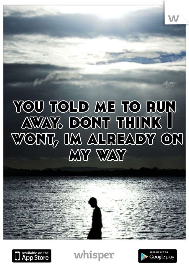 you told me to run away. dont think I wont, im already on my way
