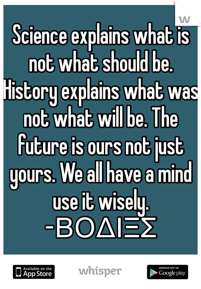 Science explains what is not what should be. History explains what was not what will be. The future is ours not just yours. We all have a mind use it wisely. -ΒΟΔΙΞΣ