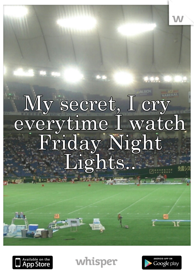 My secret, I cry everytime I watch Friday Night Lights..
