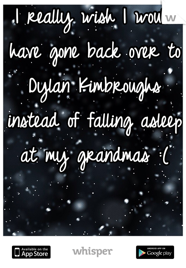 I really wish I would have gone back over to Dylan Kimbroughs instead of falling asleep at my grandmas :(