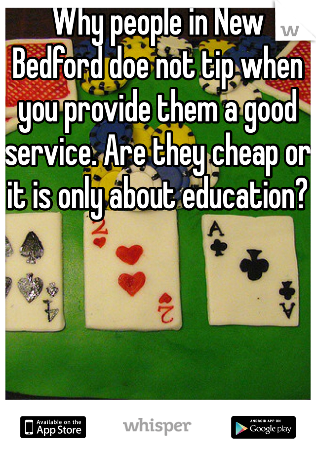 Why people in New Bedford doe not tip when you provide them a good service. Are they cheap or it is only about education?