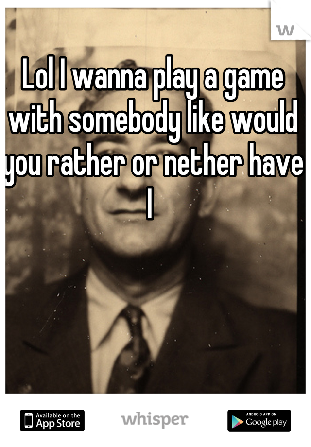 Lol I wanna play a game with somebody like would you rather or nether have I