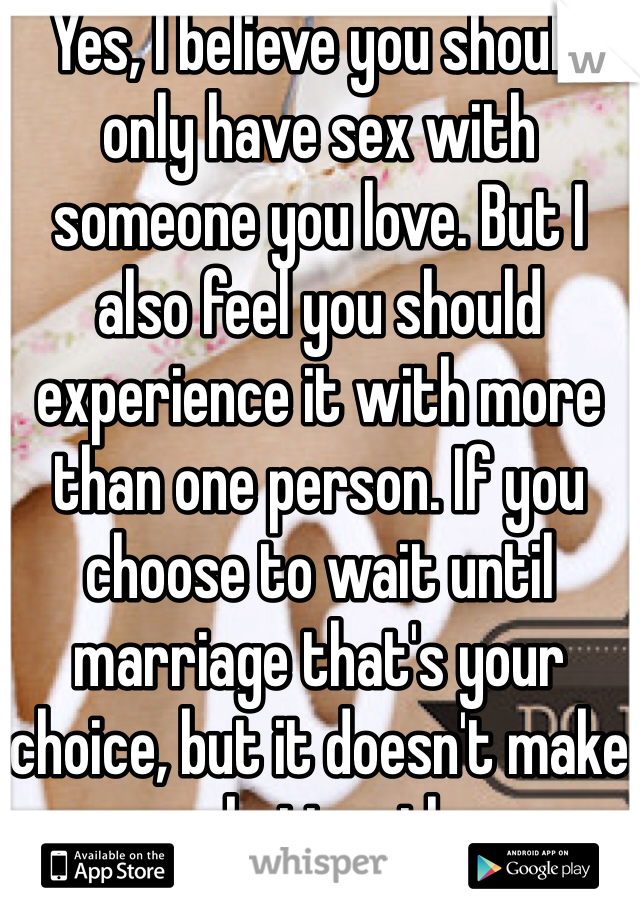 Yes, I believe you should only have sex with someone you love. But I also feel you should experience it with more than one person. If you choose to wait until marriage that's your choice, but it doesn't make you any better than me.